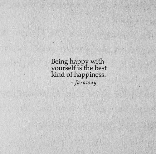 being happy: Being happy with  yourself is the best  kind of happiness.  - faraway