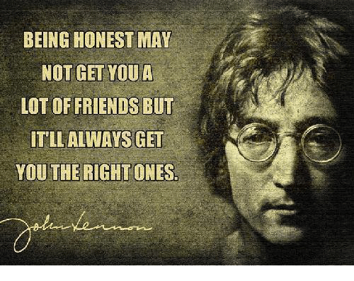 Dank, Friends, and 🤖: BEING HONEST MAY  NOT GET YOU A  LOT OF FRIENDS BUT  ITLLALWAYS GET  YOU THE RIGHT ONES