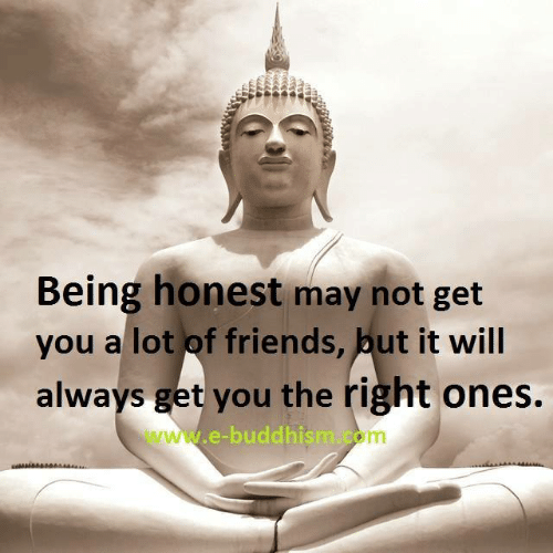 Buddhism: Being honest may not get  you al lot of friends, put it wil  always get you the right ones.  www.-buddhism.com