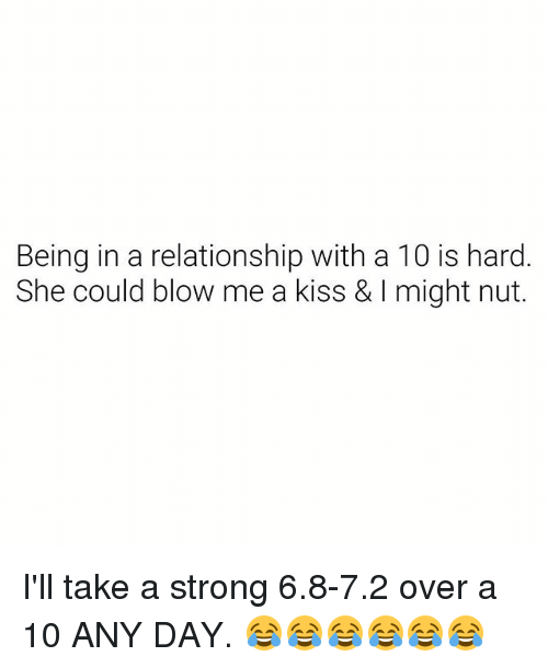 Kiss, Dank Memes, and Strong: Being in a relationship with a 10 is hard  She could blow me a kiss & I might nut. I'll take a strong 6.8-7.2 over a 10 ANY DAY. 😂😂😂😂😂😂