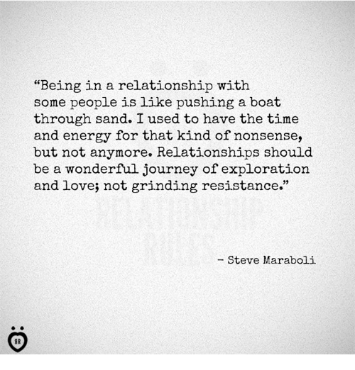 """Energy, Journey, and Love: """"Being in a relationship with  some people is like pushing a boat  through sand. I used to have the time  and energy for that kind of nonsense,  but not anymore. Relationships should  be a wonderful journey of exploration  and love; not grinding resistance.""""  - Steve Maraboli"""