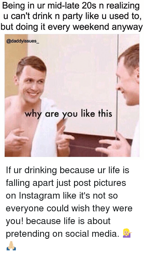 Drinking, Instagram, and Life: Being in ur mid-late 20s n realizing  u can't drink n party like u used to,  but doing it every weekend anyway  @daddyissues  why are you like this If ur drinking because ur life is falling apart just post pictures on Instagram like it's not so everyone could wish they were you! because life is about pretending on social media. 💁🏼🙏🏼