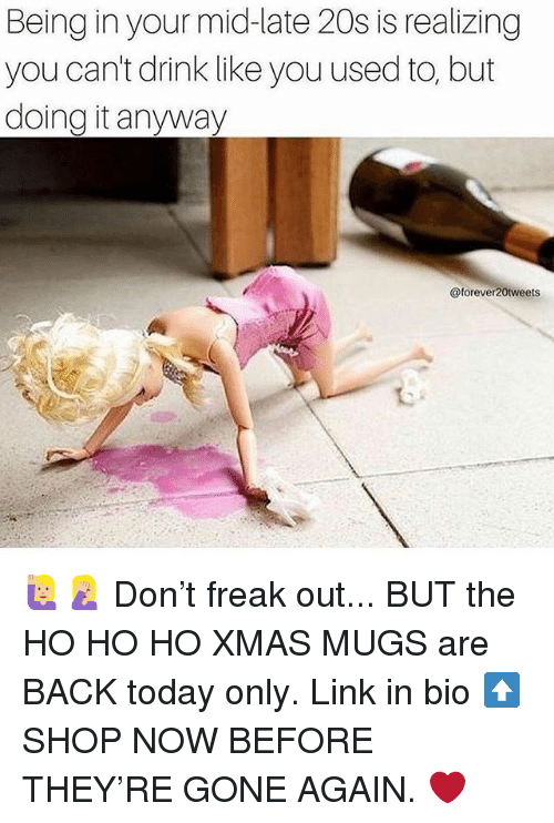 Link, Today, and Girl Memes: Being in your mid-late 20s is realizing  you can't drink like you used to, but  doing it anyway  @forever20tweets 🙋🏼♀️🤦🏼♀️ Don't freak out... BUT the HO HO HO XMAS MUGS are BACK today only. Link in bio ⬆️ SHOP NOW BEFORE THEY'RE GONE AGAIN. ❤️