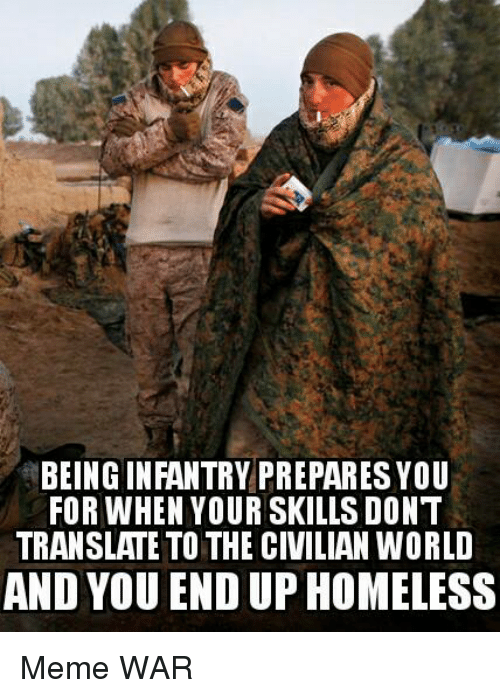 Military, War, and Wars: BEING INFANTRY PREPARESYOU  FOR WHEN YOUR SKILLS DONT  TRANSLATE TO THE CIVILIAN WORLD  AND YOU END UP HOMELESS Meme WAR