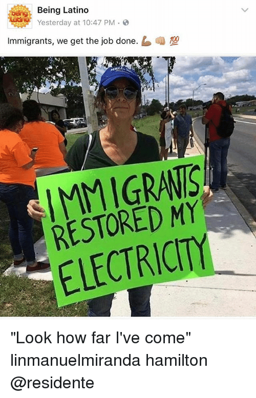 """Residente: Being Latino  sterday at 10:47 PM .  Immigrants, we get the job done.  嘲型  IMMIGRANIS  RESTORED MY  ELECTRICITY """"Look how far I've come"""" linmanuelmiranda hamilton @residente"""