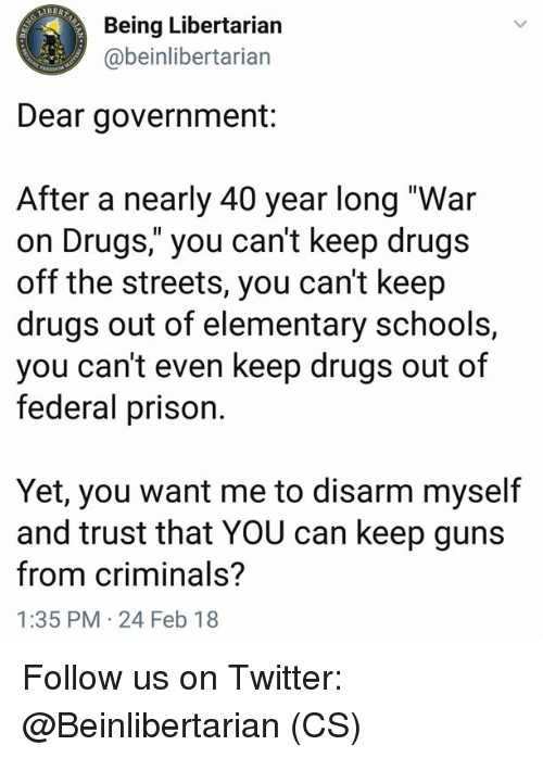 "40 year: Being Libertarian  @beinlibertarian  Dear government:  After a nearly 40 year long ""War  on Drugs,"" you can't keep drugs  off the streets, you can't keep  drugs out of elementary schools,  you can't even keep drugs out of  federal prison.  Yet, you want me to disarm myself  and trust that YOU can keep guns  from criminals?  1:35 PM 24 Feb 18 Follow us on Twitter: @Beinlibertarian (CS)"