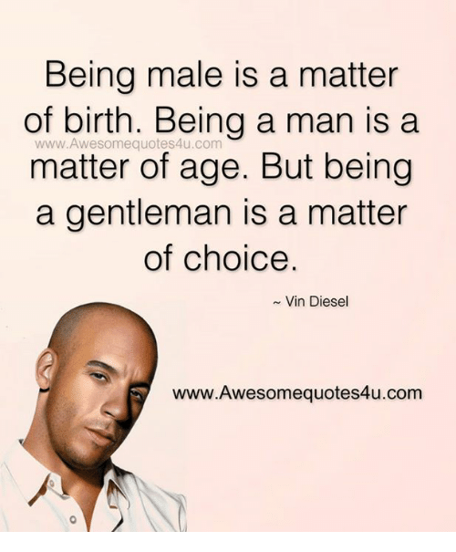 Memes, Vin Diesel, and Diesel: Being male is a matter  of birth. Being a man is a  www.Awesomequotes4u.com  matter of age. But being  a gentleman is a matter  of choice  Vin Diesel  www.Awesomequotes4u.com