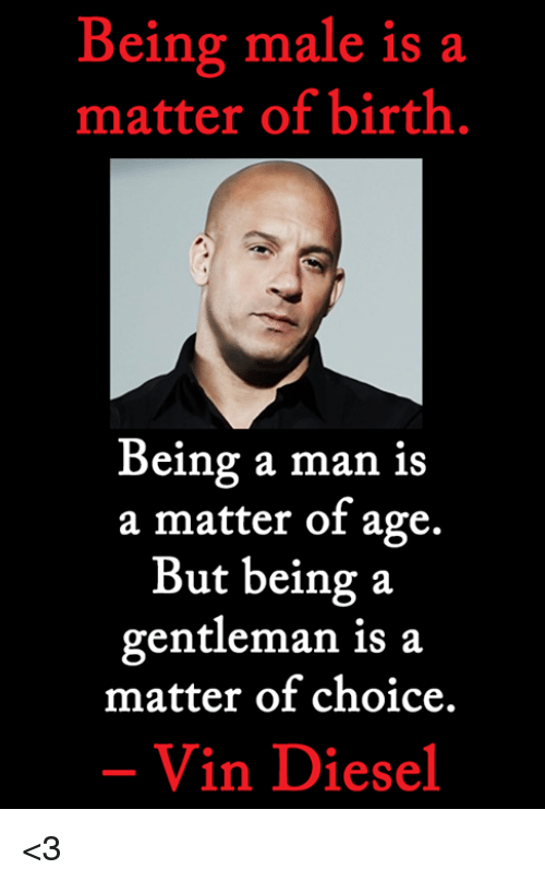 Vin Diesel: Being male is a  matter of birth  Being a man is  a matter of age.  But being a  gentleman is a  matter of choice.  Vin Diesel <3