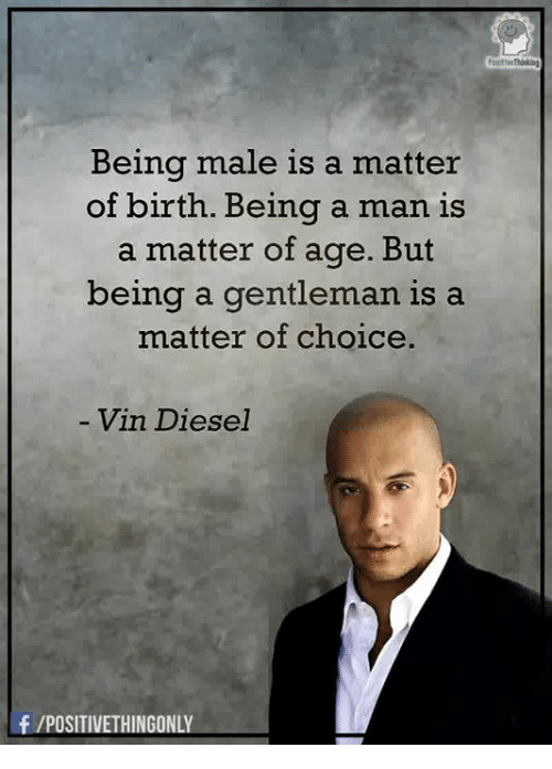 Vin Diesel: Being male is a matter  of birth. Being a man is  a matter of age. But  being a gentleman is a  matter of choice.  Vin Diesel  f /POSITIVETHINGONLY