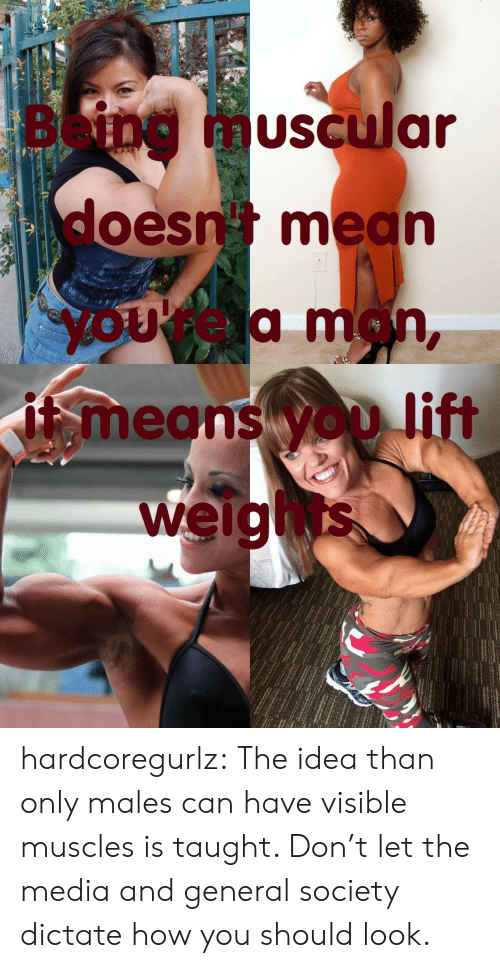 weights: Being  muscular  doesn mean  yOUrea man,  means yOD lift  weights hardcoregurlz:  The idea than only males can have visible muscles is taught. Don't let the media and general society dictate how you should look.