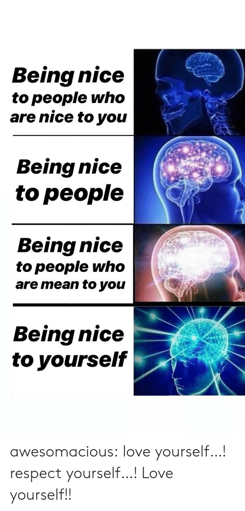 Being Nice: Being nice  to people who  are nice to you  Being nice  to people  Being nice  to people who  are mean to you  Being nice  to yourself awesomacious:  love yourself…! respect yourself…! Love yourself!!
