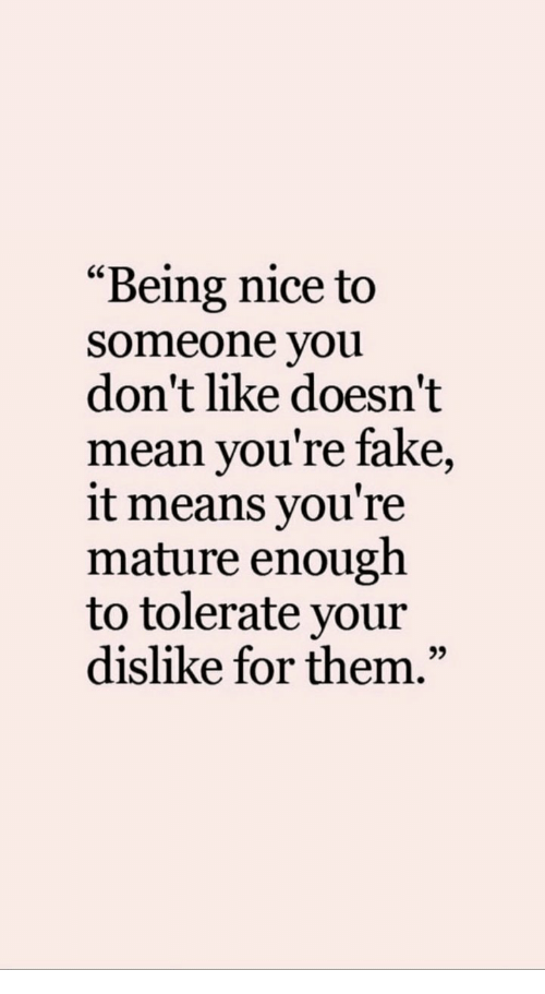 "Fake It: ""Being nice to  someone you  don't like doesn't  mean you're fake,  it means you're  mature enough  to tolerate your  dislike for them.""  95"