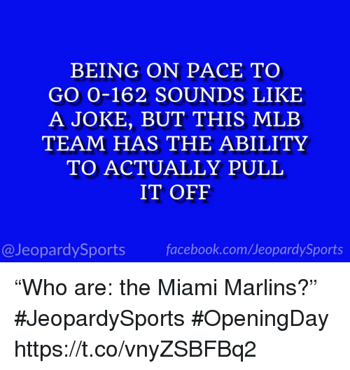 "Mlb, Sports, and Ability: BEING ON PACE TO  GO 0-162 SOUNDS LIKE  A JOKE, BUT THIS MLB  TEAM HAS THE ABILITY  TO ACTUALLY PULIL  IT OFF  @JeopardySportsfacebook.com/JeopardySports ""Who are: the Miami Marlins?"" #JeopardySports #OpeningDay https://t.co/vnyZSBFBq2"