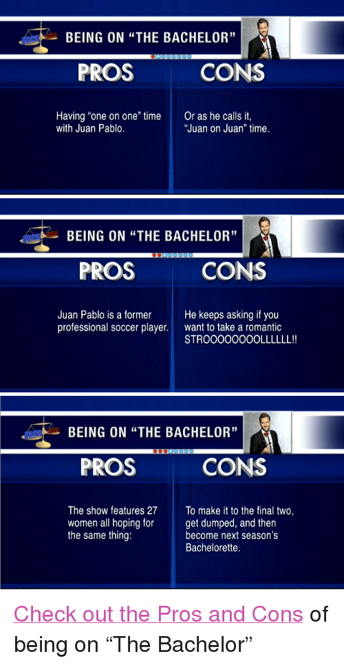 """Bachelorette: BEING ON """"THE BACHELOR""""  PROS  CONS  Having """"one on one"""" time  with Juan Pablo.  Or as he calls it  """"Juan on Juan"""" time.   BEING ON """"THE BACHELOR""""  PROS  CONS  Juan Pablo is a former  professional soccer player.  He keeps asking if you  want to take a romantic  STROO0OOOOOLLLLLL!   BEING ON """"THE BACHELOR""""  PROS  CONS  The show features 27 To make it to the final two,  women all hoping forget dumped, and then  the same thing:  become next season's  Bachelorette. <p><a href=""""http://www.latenightwithjimmyfallon.com/video/pros-and-cons-being-on-the-bachelor/n45084/"""" target=""""_blank"""">Check out the Pros and Cons</a> of being on &ldquo;The Bachelor&rdquo;</p>"""
