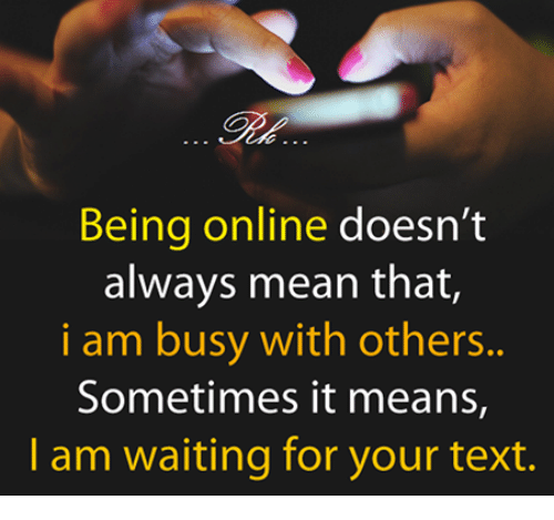 Memes, 🤖, and Sometime: Being online doesn't  always mean that,  i am busy with others.  Sometimes it means,  am waiting for your text.