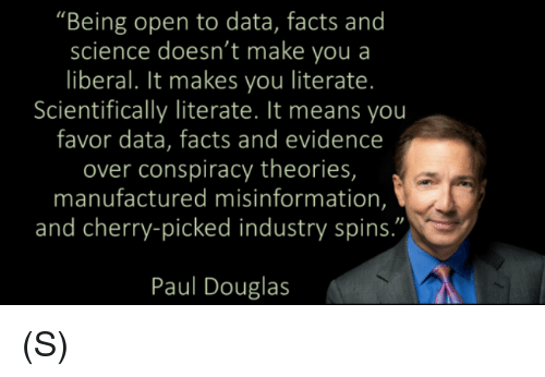 "Facts, Science, and Conspiracy: ""Being open to data, facts and  science doesn't make you a  liberal. It makes you literate  Scientifically literate. It means you  favor data, facts and evidence  over conspiracy theories,  manufactured misinformation,  and cherry-picked industry spins.""  Paul Douglas (S)"