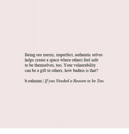 imperfect: Being our messy, imperfect, authentic selves  helps create a space where others feel safe  to be themselves, too. Your vulnerability  can be a gift to others, how badass is that?  b.oakman   If you Needed a Reason to be You