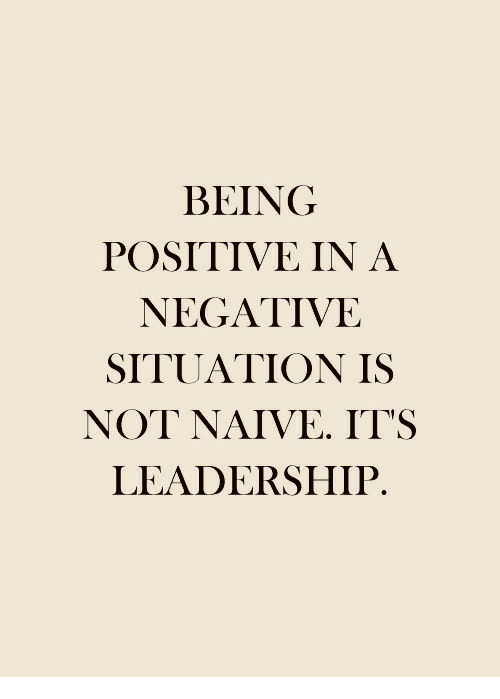 Naive: BEING  POSITIVE IN A  NEGATIVE  SITUATION IS  NOT NAIVE. IT'S  LEADERSHIP