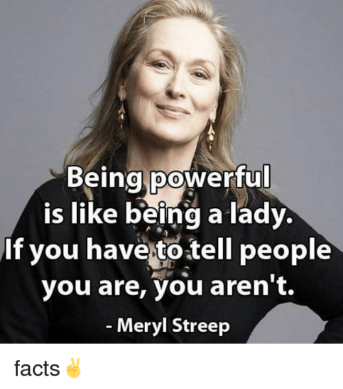 Facts, Memes, and Meryl Streep: Being poWerful  Is liKe being a Tady.  If you have to tell people  you are, you aren't.  Meryl Streep facts✌