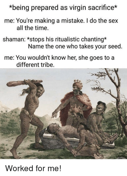 tribe: *being prepared as virgin sacrifice*  me: You're making a mistake. I do the sex  shaman: *stops his ritualistic chanting*  me: You wouldn't know her, she goes to a  all the time.  Name the one who takes your seed.  different tribe Worked for me!