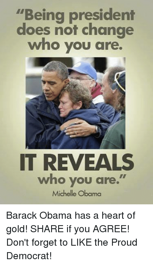 "Michelle Obama, Obama, and Barack Obama: ""Being president  does not change  who you are.  IT REVEALS  who you are.  Michelle Obama Barack Obama has a heart of gold! SHARE if you AGREE! Don't forget to LIKE the Proud Democrat!"