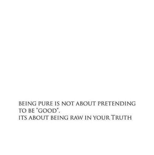 """Be Good: BEING PURE IS NOT ABOUT PRETENDING  TO BE """"GOOD  ITS ABOUT BEING RAW IN YOUR TRUTH"""