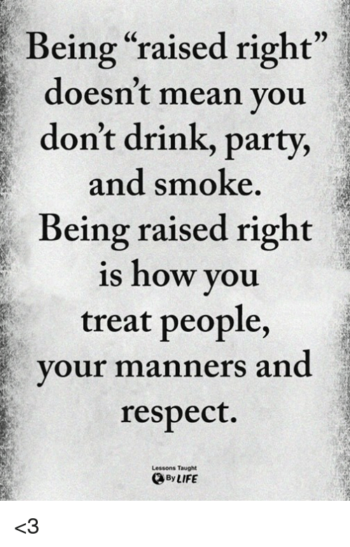 "Memes, Party, and Respect: Being ""raised right""  doesn't mean you  don't drink, party,  and smoke  Being raised right  is how you  treat people,  our manners and  respect.  Lessons Taught  ByLIFE <3"