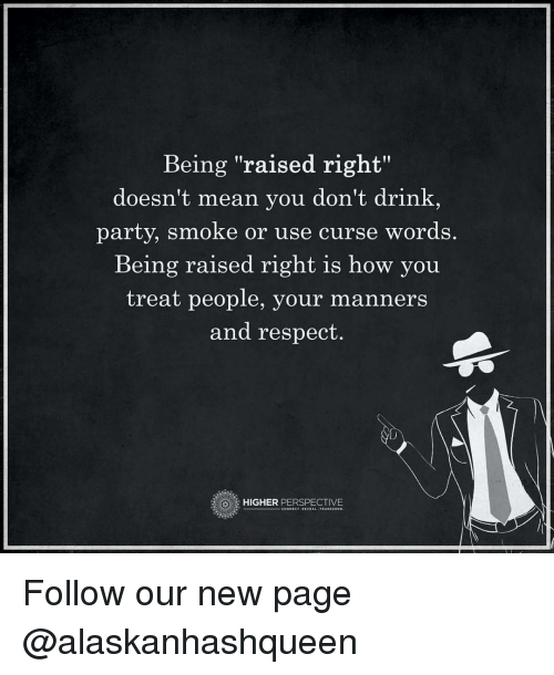 """Memes, Party, and Respect: Being """"raised right""""  doesn't mean you don't drink  party, smoke or use curse words  Being raised right is how you  treat people, your manner  and respect.  HIGHER  PERSPECTIVE Follow our new page @alaskanhashqueen"""
