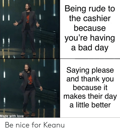 Being Rude: Being rude to  the cashier  11  because  you're having  a bad day  Saying please  and thank you  because it  makes their day  a little better  Made with love Be nice for Keanu