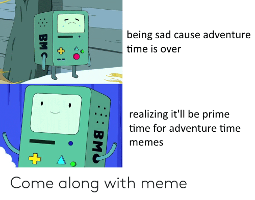 come along: being sad cause adventure  time is over  realizing it'll be prime  time for adventure time  memes Come along with meme