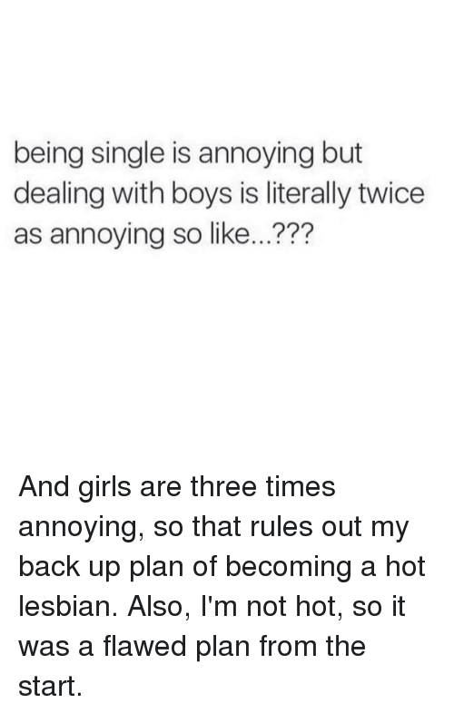 Lesbians, Lesbian, and Girl Memes: being single is annoying but  dealing with boys is literally twice  as annoying so like... And girls are three times annoying, so that rules out my back up plan of becoming a hot lesbian. Also, I'm not hot, so it was a flawed plan from the start.