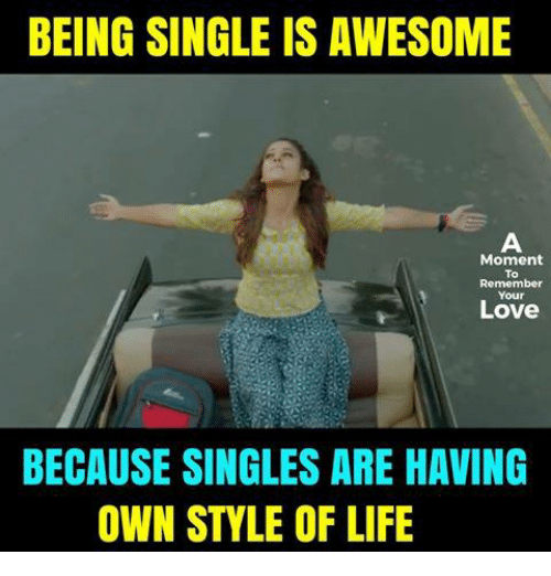 Life, Love, and Memes: BEING SINGLE IS AWESOME  A  Moment  To  Remember  Love  BECAUSE SINGLES ARE HAVING  OWN STYLE OF LIFE