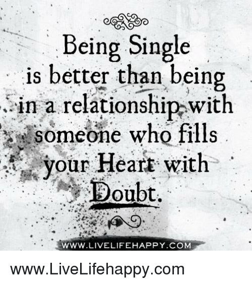 Doubt: Being Single  is better than being  in a relationship with  Someone who fills  your Heart with  Doubt.  WWW LIVE LIFEHAPPY.COM www.LiveLifehappy.com
