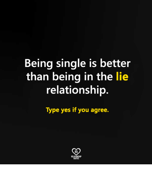 Memes, Single, and Being Single: Being single is better  than being in the lie  relationship.  Type yes if you agree.  RO