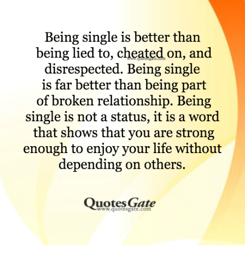 Broken Relationship: Being single is better than  being lied to, cheated on, and  disrespected. Being single  is far better than being part  of broken relationship. Being  single is not a status, it is a word  that shows that you are strong  enough to enjoy your life without  depending on others.  Quotes Gate  www.quotesgate.com
