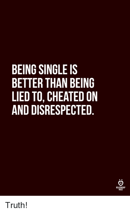 Truth, Single, and Being Single: BEING SINGLE IS  BETTER THAN BEING  LIED TO, CHEATED ON  AND DISRESPECTED  ILES Truth!