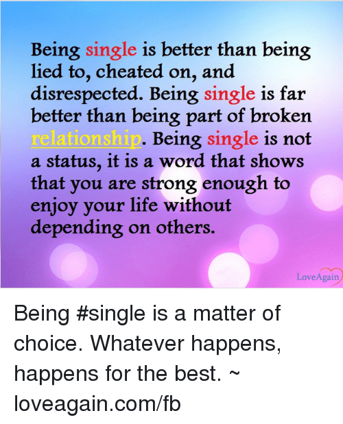 Broken Relationship: Being single is better than being  lied to, cheated on, and  disrespected. Being single is far  better than being part of broken  relationship  Being  single is not  a status, it is a word that shows  that you are strong enough to  enjoy your life without  depending on others  Love Again Being #single is a matter of choice. Whatever happens, happens for the best. ~ loveagain.com/fb