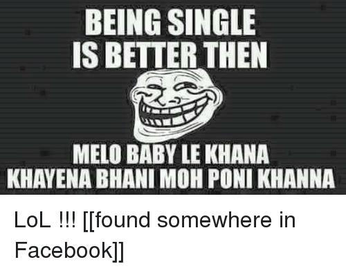 Lol, Nepali, and Singles: BEING SINGLE  IS BETTER THEN  MELO BABY LEKHANA  KHAYENA BHANI MOH PONI KHANNA LoL !!!  [[found somewhere in Facebook]]