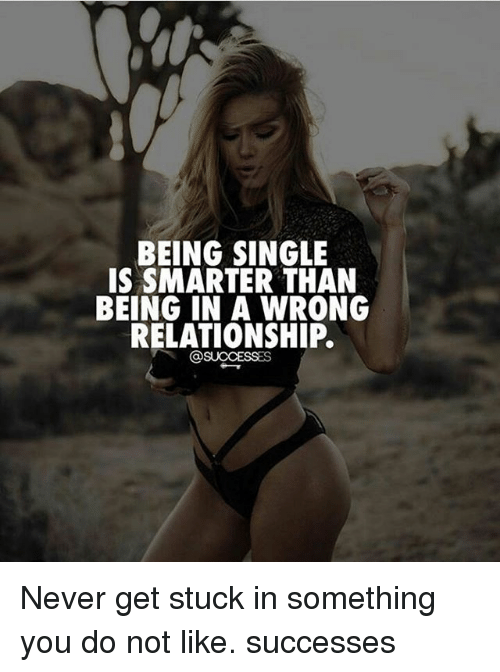 Memes, Never, and Single: BEING SINGLE  IS SMARTER THAN  BEING IN A WRONG  RELATIONSHIP. Never get stuck in something you do not like. successes