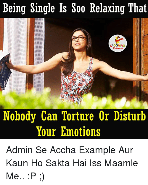 Singles, Indianpeoplefacebook, and Being Single: Being Single Is Soo Relaxing That  Nobody Can Torture Or Disturb  Your Emotions Admin Se Accha Example Aur Kaun Ho Sakta Hai Iss Maamle Me.. :P ;)