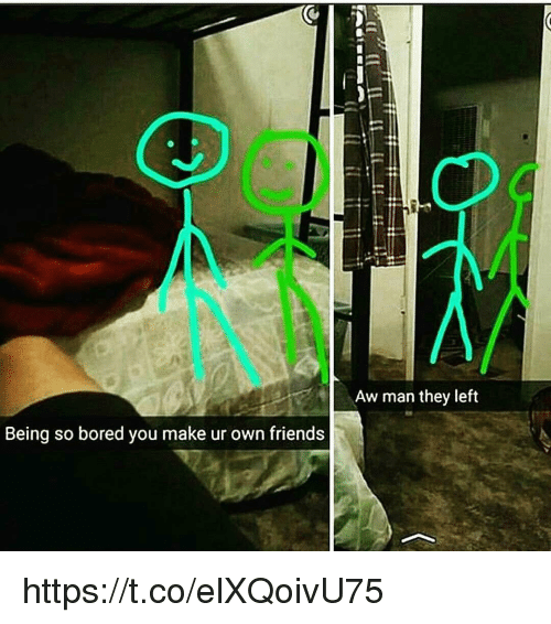 memes: Being so bored you make ur own friends  Aw man they left https://t.co/elXQoivU75