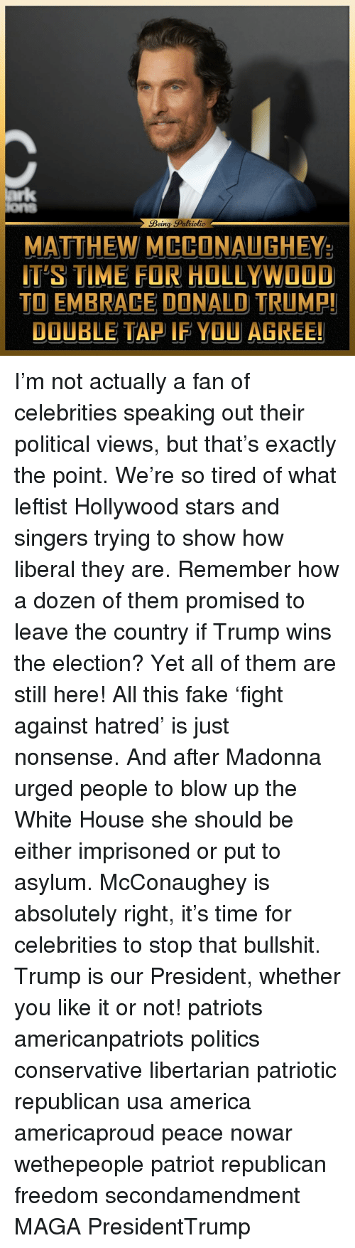Trump Winning: Being Spaltiotic  MATTHEW  MCCONAUGHEY  ITS TIME FOR HOLLYWOOD  TO EMBRACE DONALD TRUMP!  DOUBLE TAP IF YOU  AGREE! I'm not actually a fan of celebrities speaking out their political views, but that's exactly the point. We're so tired of what leftist Hollywood stars and singers trying to show how liberal they are. Remember how a dozen of them promised to leave the country if Trump wins the election? Yet all of them are still here! All this fake 'fight against hatred' is just nonsense. And after Madonna urged people to blow up the White House she should be either imprisoned or put to asylum. McConaughey is absolutely right, it's time for celebrities to stop that bullshit. Trump is our President, whether you like it or not! patriots americanpatriots politics conservative libertarian patriotic republican usa america americaproud peace nowar wethepeople patriot republican freedom secondamendment MAGA PresidentTrump