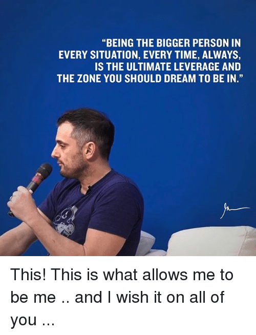 "Memes, 🤖, and Dream: ""BEING THE BIGGER PERSON IN  EVERY SITUATION, EVERY TIME, ALWAYS,  IS THE ULTIMATE LEVERAGE AND  THE ZONE YOU SHOULD DREAM TO BE IN."" This! This is what allows me to be me .. and I wish it on all of you ..."