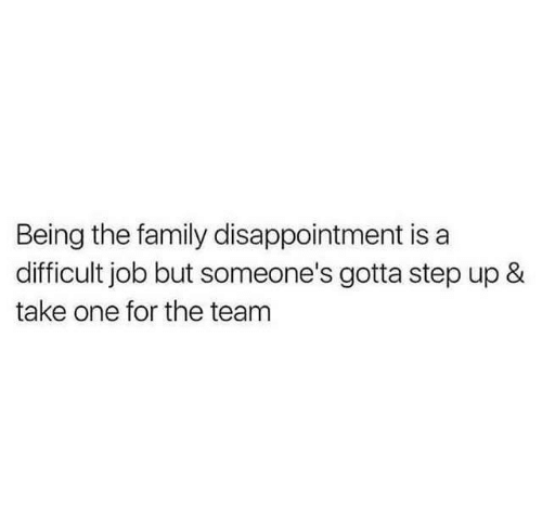 step ups: Being the family disappointment is a  difficult job but someone's gotta step up &  take one for the team