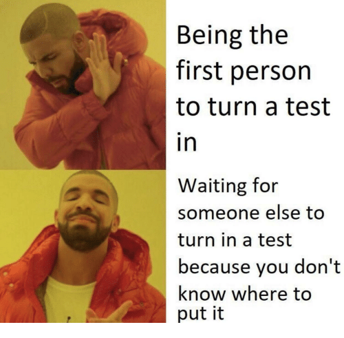 Waiting For Someone: Being the  first person  to turn a test  in  Waiting for  someone else too  turn in a test  because you don't  know where to  put it