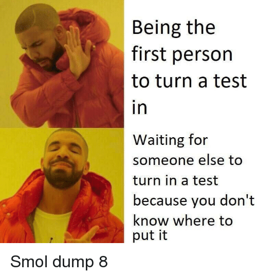 Waiting For Someone: Being the  first person  to turn a test  in  Waiting for  someone else to  turn in a test  because you don't  know where to  put it Smol dump 8