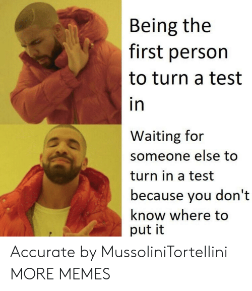 Waiting For Someone: Being the  first person  to turn a test  in  Waiting for  someone else too  turn in a test  because you don't  know where to  put it Accurate by MussoIiniTorteIIini MORE MEMES