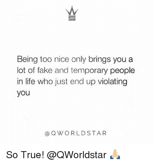 Fake, Life, and True: Being too nice only brings you a  lot of fake and temporary people  in life who just end up violating  you  @QWORLDSTA R So True!  @QWorldstar 🙏🏼