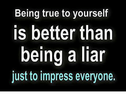 True, Girl Memes, and Impressive: Being true to yourself  is better than  being a liar  just to impress everyone.