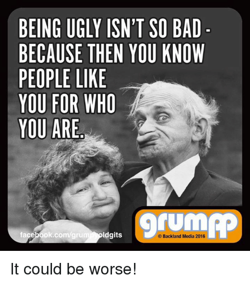 it could be worse: BEING UGLY ISN'T SO BAD  BECAUSE THEN YOU KNOW  PEOPLE LIKE  YOU FOR WHO  YOU ARE  facebook.com/gru  ldgits  Backland Media 2016 It could be worse!